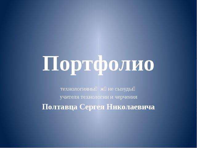 Портфолио технологияның және сызудың учителя технологии и черчения Полтавца С...