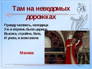 Там на неведомых дорожках Правду молвить, молодица Уж и впрямь была царица. В