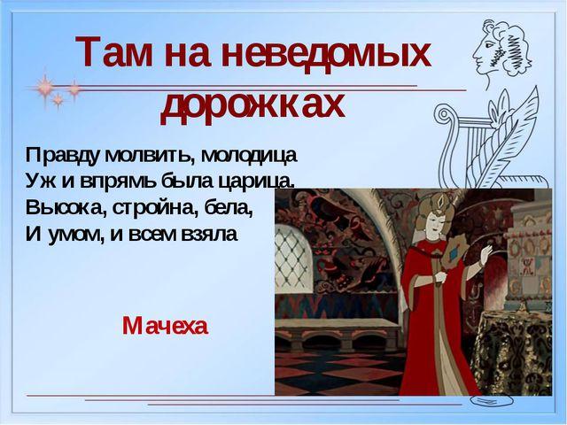Там на неведомых дорожках Правду молвить, молодица Уж и впрямь была царица. В...