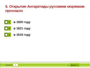 5 Задание 5. Открытие Антарктиды русскими моряками прозошло в 1820 году в 182