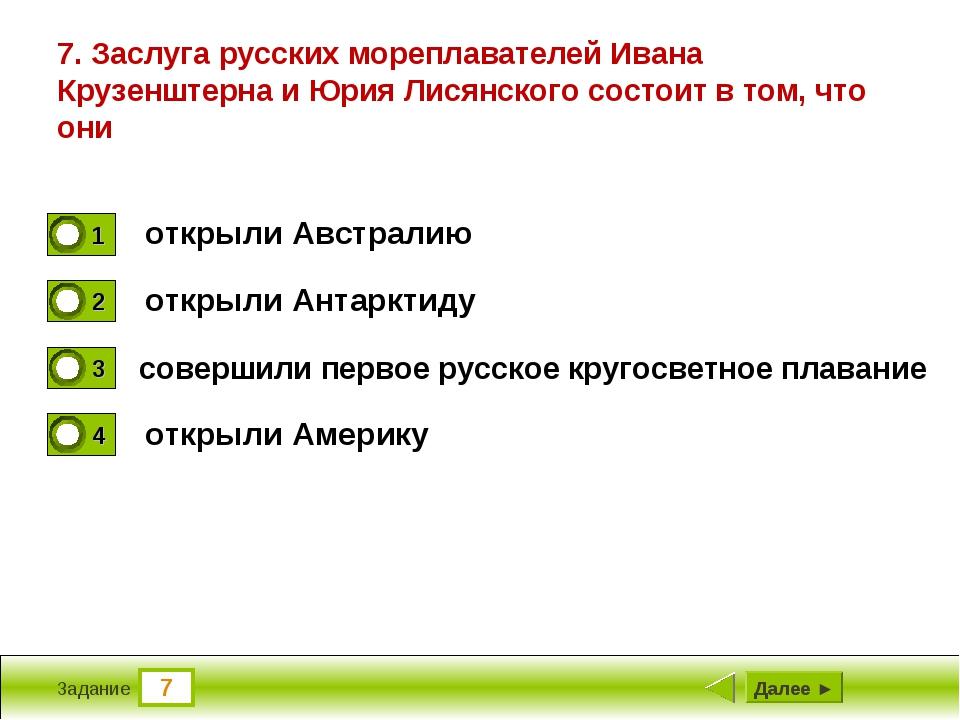 7 Задание 7. Заслуга русских мореплавателей Ивана Крузенштерна и Юрия Лисянск...