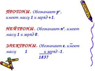 ПРОТОНЫ. Обозначают p+, имеют массу 1 и заряд +1. НЕЙТРОНЫ. Обозначают n0, им