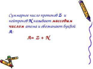 Суммарное число протонов Z и нейтронов N называют массовым числом атома и обо