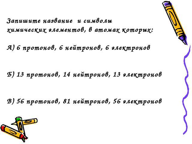 Запишите название и символы химических элементов, в атомах которых: А) 6 прот...