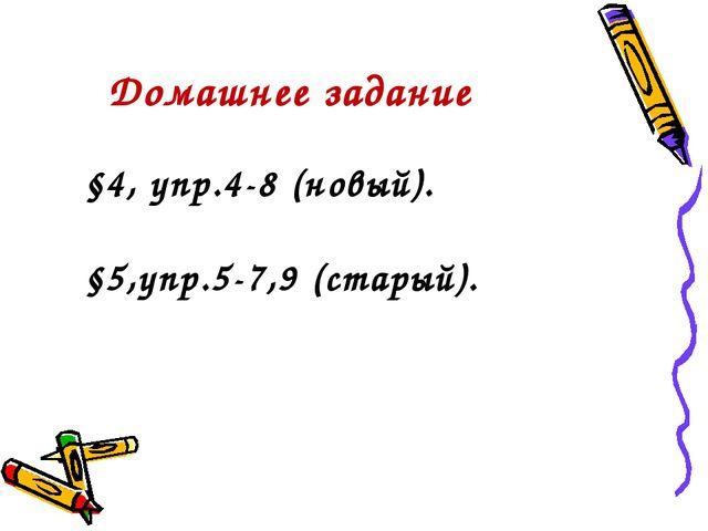 Домашнее задание §4, упр.4-8 (новый). §5,упр.5-7,9 (старый).