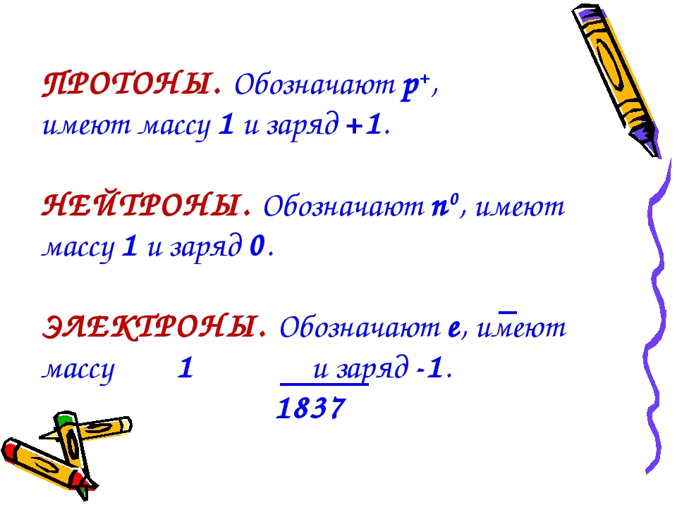 ПРОТОНЫ. Обозначают p+, имеют массу 1 и заряд +1. НЕЙТРОНЫ. Обозначают n0, им...