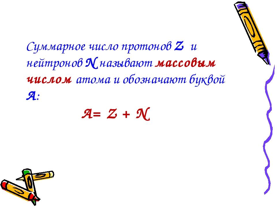 Суммарное число протонов Z и нейтронов N называют массовым числом атома и обо...