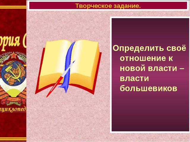 Определить своё отношение к новой власти – власти большевиков Творческое зад...