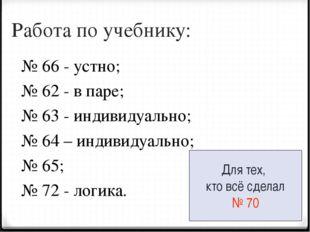 Работа по учебнику: № 66 - устно; № 62 - в паре; № 63 - индивидуально; № 64 –