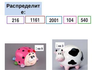 Распределите: : на 9 : на 3 104 216 2001 1161 540