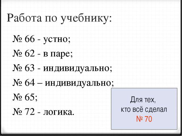 Работа по учебнику: № 66 - устно; № 62 - в паре; № 63 - индивидуально; № 64 –...