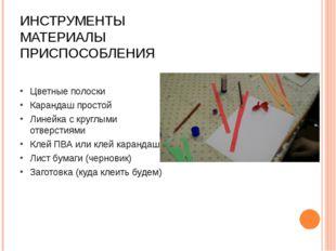 ИНСТРУМЕНТЫ МАТЕРИАЛЫ ПРИСПОСОБЛЕНИЯ Цветные полоски Карандаш простой Линейка