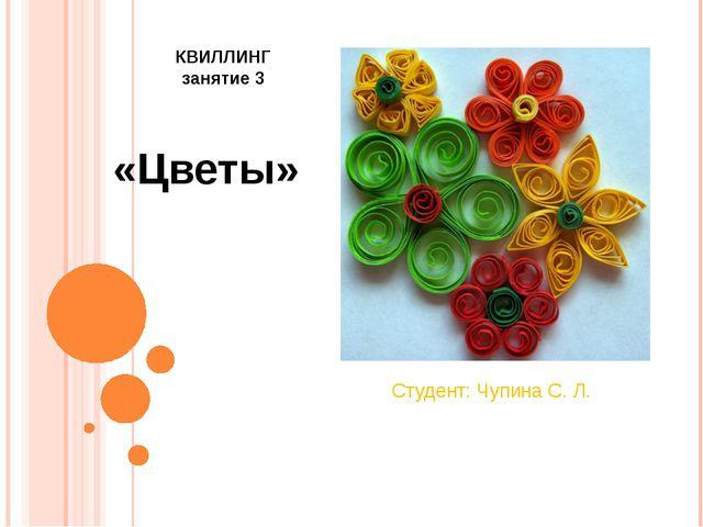 «Цветы» Студент: Чупина С. Л. КВИЛЛИНГ занятие 3