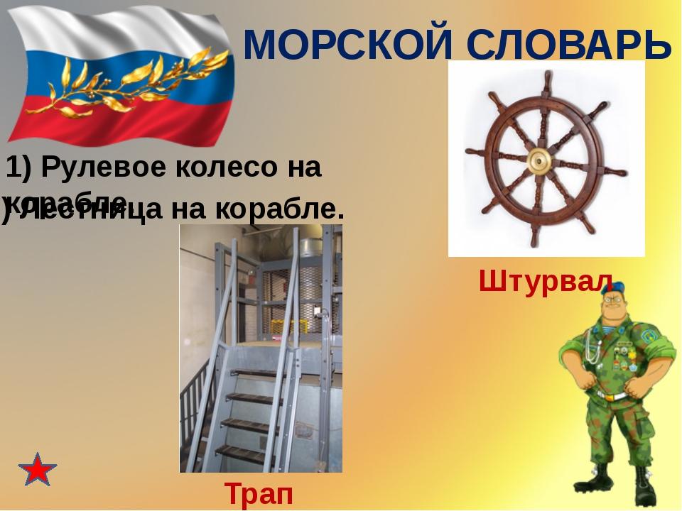 МОРСКОЙ СЛОВАРЬ 1) Рулевое колесо на корабле. Штурвал 2) Лестница на корабле...