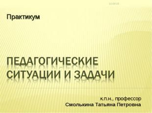 Практикум к.п.н., профессор Смолькина Татьяна Петровна *