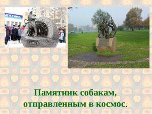 Памятник собакам, отправленным в космос.