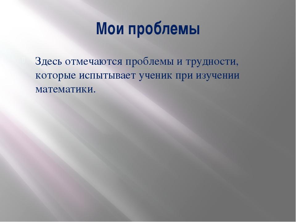Мои проблемы Здесь отмечаются проблемы и трудности, которые испытывает ученик...