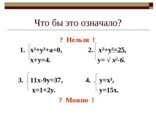 Что бы это означало? ? Нельзя ! 1. х²+у²+а=0, 2. х²+у²=25, х+у=4. у= √ х²-6.