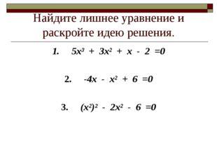 Найдите лишнее уравнение и раскройте идею решения. 1. 5х³ + 3х² + х - 2 =0 2.