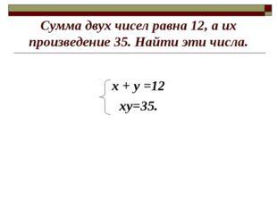 Сумма двух чисел равна 12, а их произведение 35. Найти эти числа. х + у =12 х