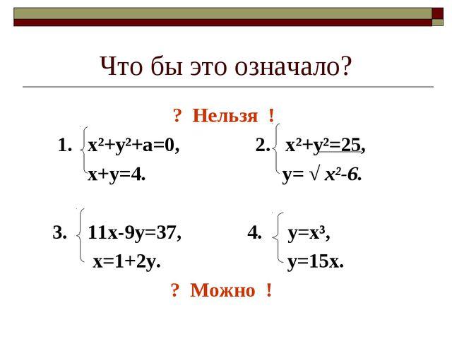 Что бы это означало? ? Нельзя ! 1. х²+у²+а=0, 2. х²+у²=25, х+у=4. у= √ х²-6....