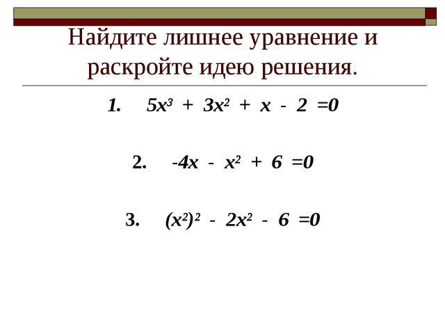 Найдите лишнее уравнение и раскройте идею решения. 1. 5х³ + 3х² + х - 2 =0 2....