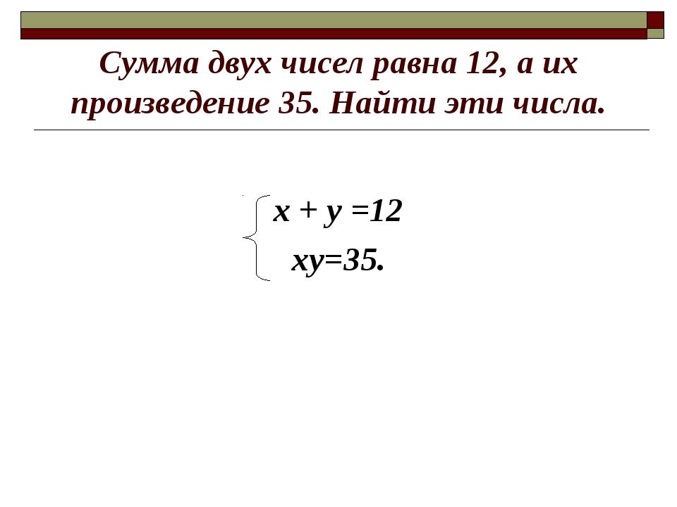 Сумма двух чисел равна 12, а их произведение 35. Найти эти числа. х + у =12 х...