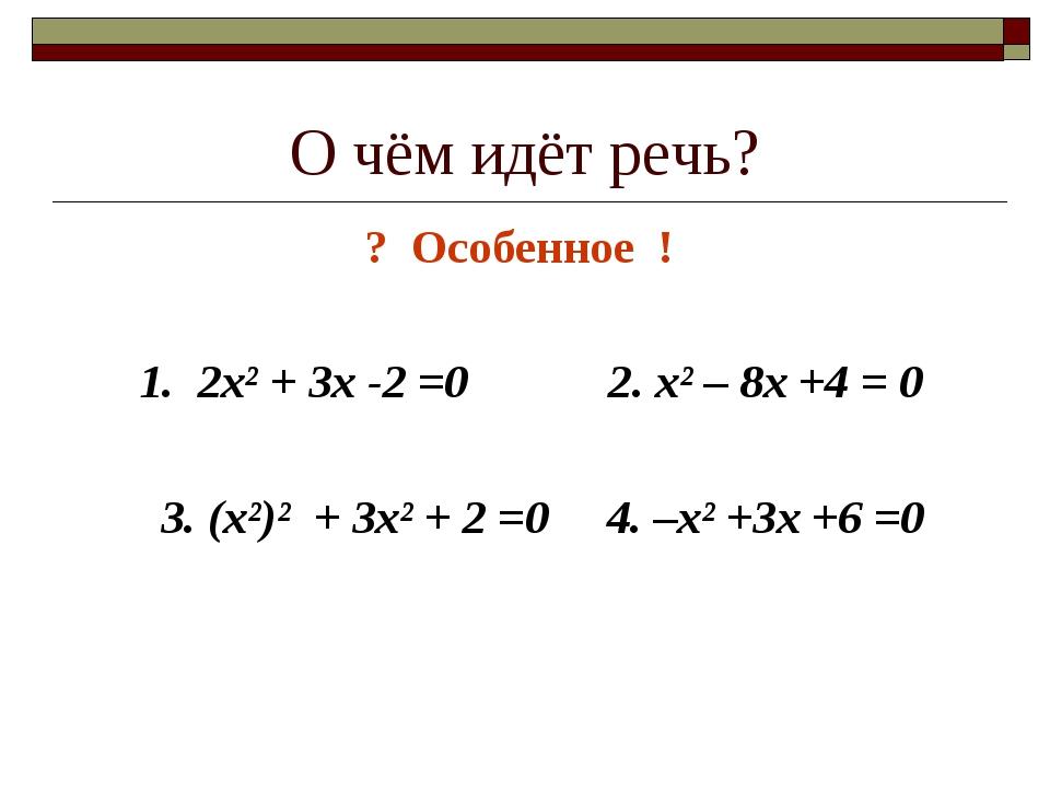 О чём идёт речь? ? Особенное ! 1. 2х² + 3х -2 =0 2. х² – 8х +4 = 0 3. (х²)² +...