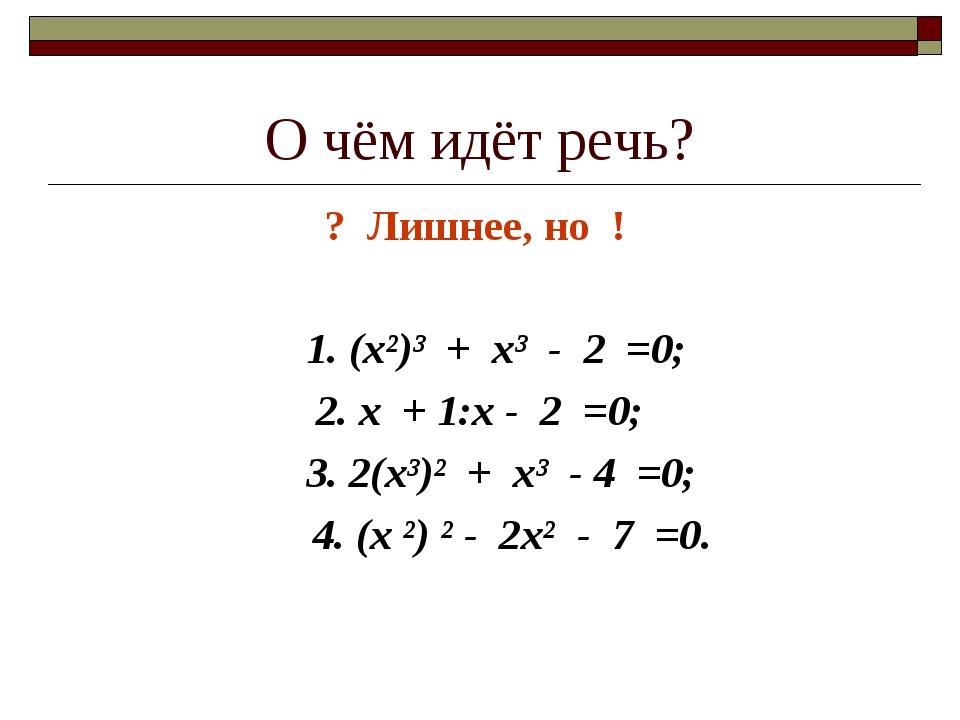 О чём идёт речь? ? Лишнее, но ! 1. (х²)³ + х³ - 2 =0; 2. х + 1:х - 2 =0; 3. 2...