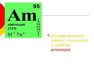 Это радиоактивный элемент, относящийся к семейству актиноидов