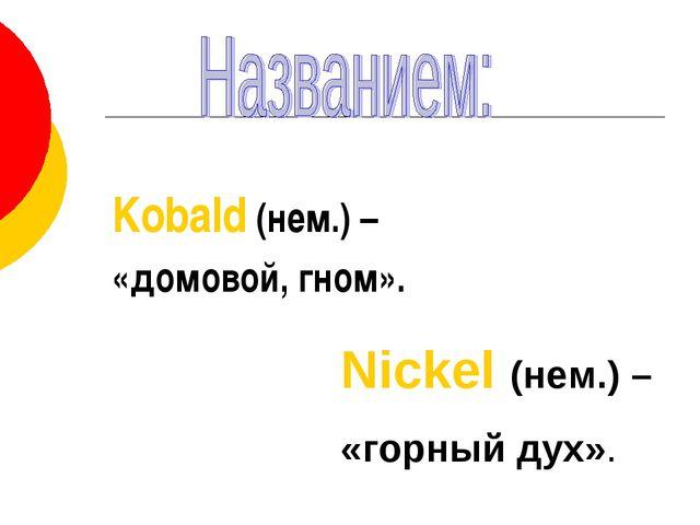 Kobald (нем.) – «домовой, гном». Nickel (нем.) – «горный дух».