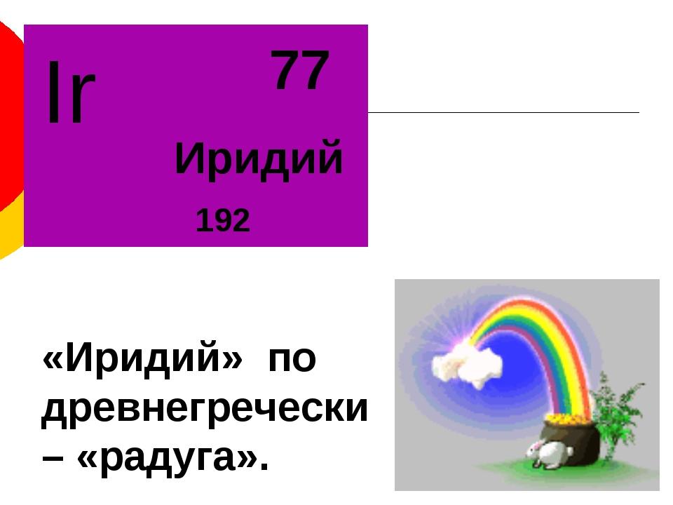 «Иридий» по древнегречески – «радуга».