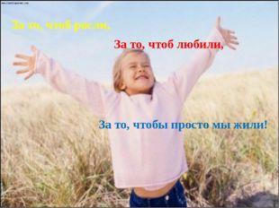 За то, чтоб росли, За то, чтоб любили, За то, чтобы просто мы жили!
