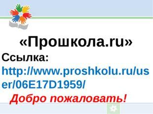 «Прошкола.ru» Ссылка: http://www.proshkolu.ru/user/06E17D1959/ Добро пожалов