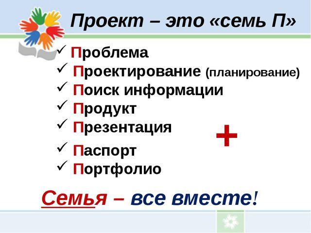 Проект – это «семь П» Проблема Проектирование (планирование) Поиск информации...