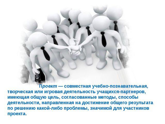 Проект — совместная учебно-познавательная, творческая или игровая деятельнос...