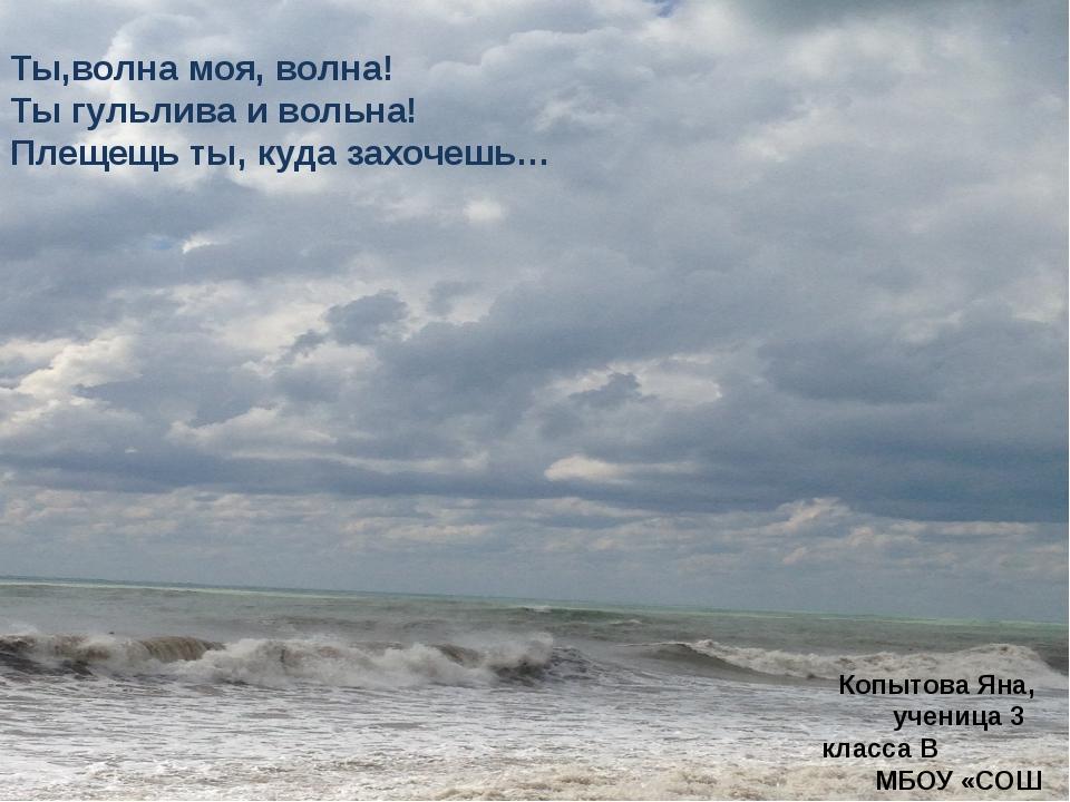Копытова Яна, ученица 3 класса В МБОУ «СОШ № 22» Ты,волна моя, волна! Ты гул...