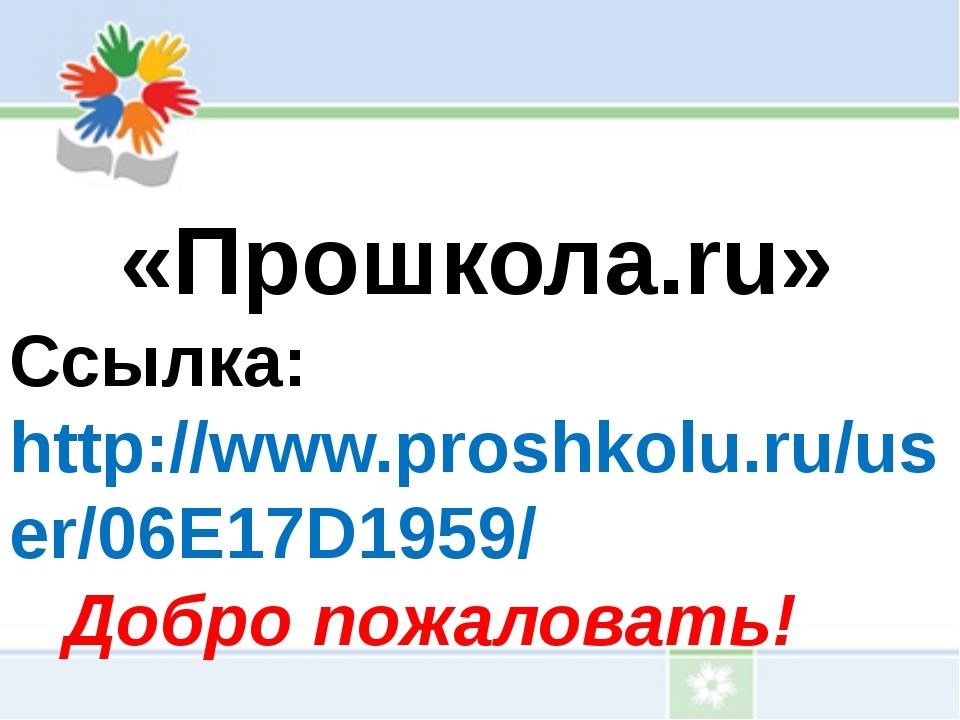 «Прошкола.ru» Ссылка: http://www.proshkolu.ru/user/06E17D1959/ Добро пожалов...