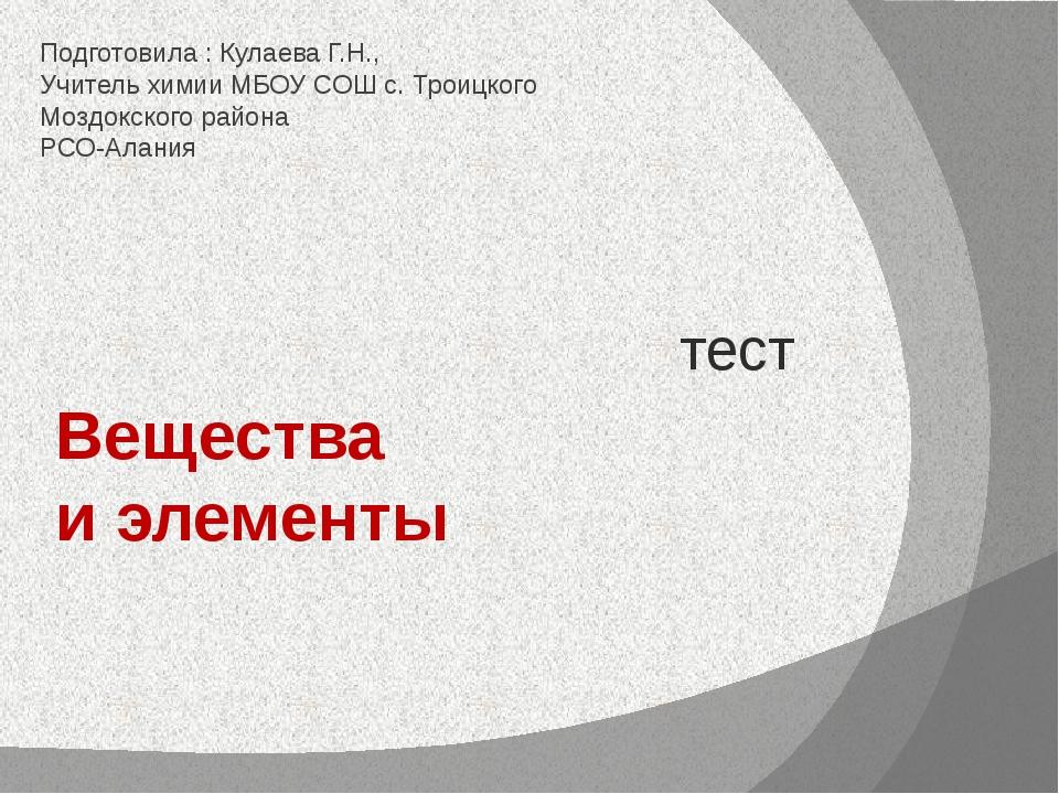Вещества и элементы тест Подготовила : Кулаева Г.Н., Учитель химии МБОУ СОШ с...