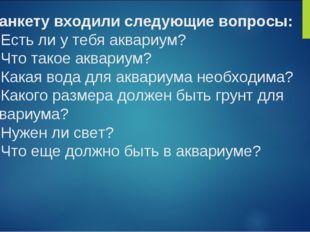 В анкету входили следующие вопросы: 1. Есть ли у тебя аквариум? 2. Что такое