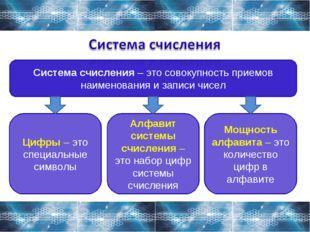Система счисления – это совокупность приемов наименования и записи чисел Цифр