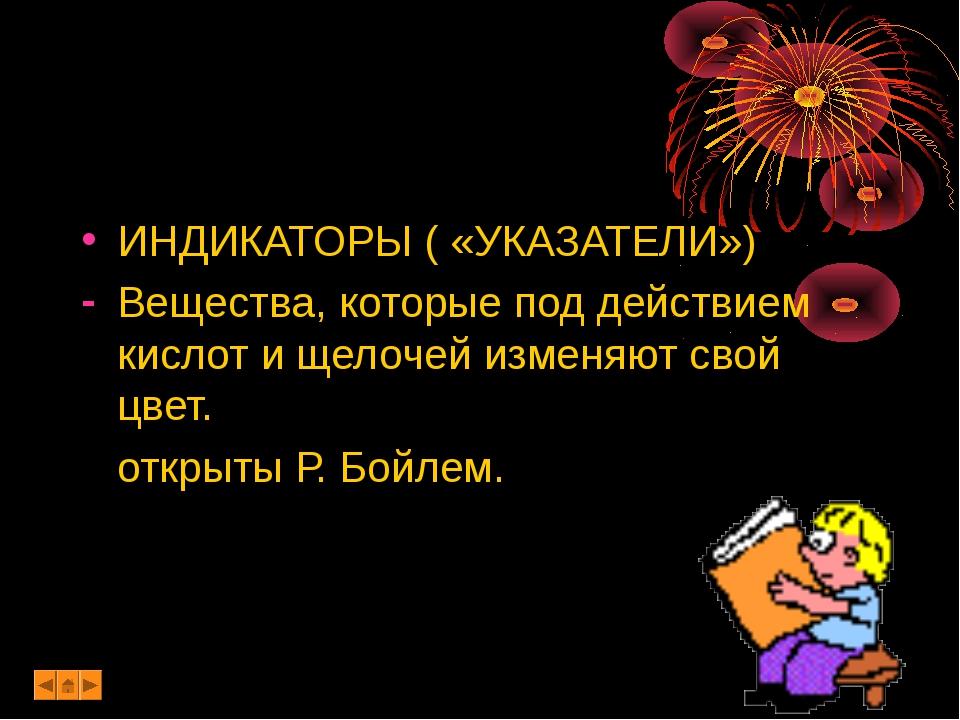 ИНДИКАТОРЫ ( «УКАЗАТЕЛИ») Вещества, которые под действием кислот и щелочей из...
