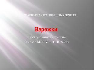 Варежки Воскобойник Екатерина 9 класс МБОУ «СОШ №22» МАСТЕРСКАЯ ТРАДИЦИОННЫХ