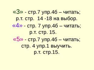 «3» - стр.7 упр.4б – читать; р.т. стр. 14 -18 на выбор. «4» - стр. 7 упр.4б –