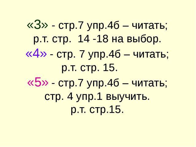 «3» - стр.7 упр.4б – читать; р.т. стр. 14 -18 на выбор. «4» - стр. 7 упр.4б –...