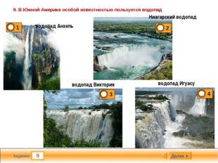 9 Задание 9. В Южной Америке особой известностью пользуется водопад Далее ► в