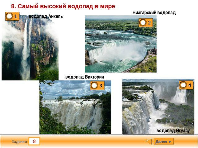 8 Задание 8. Самый высокий водопад в мире Далее ► водопад Анхель Ниагарский в...