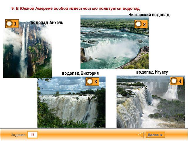 9 Задание 9. В Южной Америке особой известностью пользуется водопад Далее ► в...
