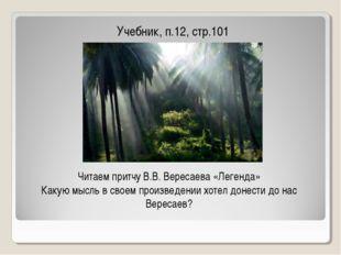 Учебник, п.12, стр.101 Читаем притчу В.В. Вересаева «Легенда» Какую мысль в с