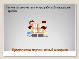 Продолжаем изучать новый материал Учитель организует творческую работу обучаю